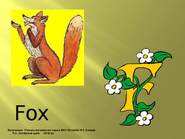 Fox Выполнила: Учитель английского языка МОУ БС(п)ОШ №3 Кондик Л.А., Алтайский край: 2010год