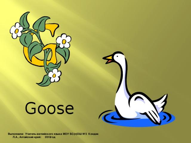 Goose Выполнила: Учитель английского языка МОУ БС(п)ОШ №3 Кондик Л.А., Алтайский край: 2010год