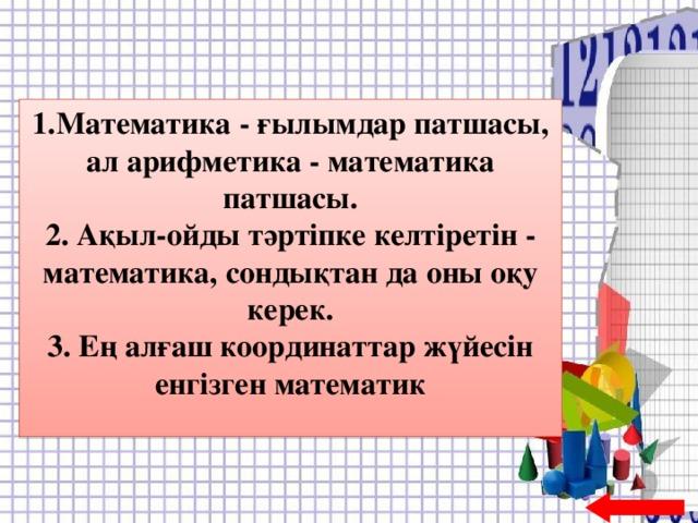 1.Математика - ғылымдар патшасы, ал арифметика - математика патшасы. 2. Ақыл-ойды тәртіпке келтіретін - математика, сондықтан да оны оқу керек. 3. Ең алғаш координаттар жүйесін енгізген математик