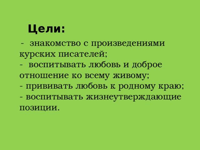 Цели: - знакомство с произведениями курских писателей;  - воспитывать любовь и доброе отношение ковсему живому;  - прививать любовь к родному краю;  - воспитывать жизнеутверждающие позиции.