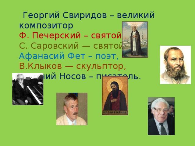 Георгий Свиридов – великий композитор  Ф. Печерский – святой  С. Саровский — святой   Афанасий Фет – поэт,  В.Клыков — скульптор,  Евгений Носов – писатель.