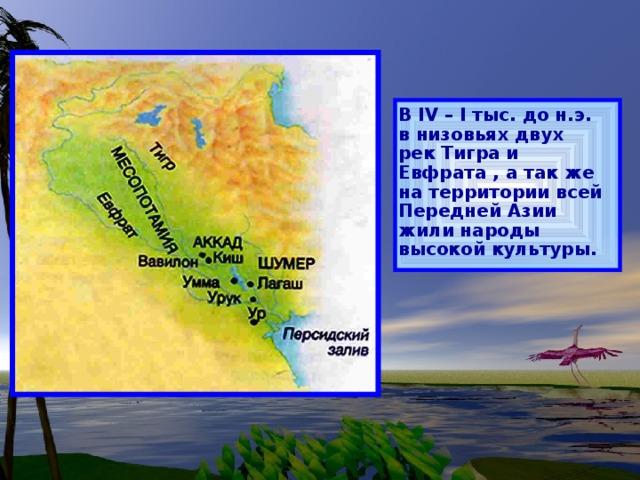 В IV – I тыс. до н.э. в низовьях двух рек Тигра и Евфрата , а так же на территории всей Передней Азии жили народы высокой культуры.