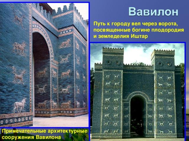 Путь к городу вел через ворота, посвященные богине плодородия и земледелия Иштар Примечательные архитектурные сооружения Вавилона