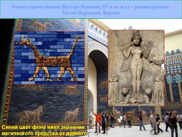 Ворота храма богини Иштар (Вавилон, IV в до н.э.) – реконструкция. Музей Пергамон, Берлин Синий цвет фона имел значение магического средства от дурного глаза