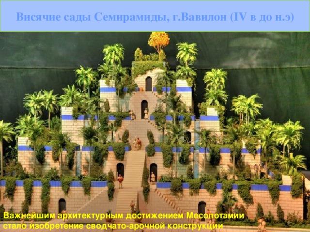 Висячие сады Семирамиды, г.Вавилон ( IV в до н.э) Важнейшим архитектурным достижением Месопотамии стало изобретение сводчато-арочной конструкции