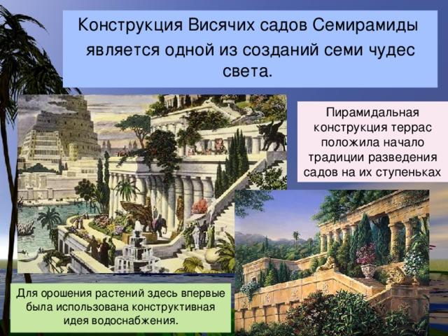 Конструкция Висячих садов Семирамиды является одной из созданий семи чудес света. Пирамидальная конструкция террас положила начало традиции разведения садов на их ступеньках Для орошения растений здесь впервые была использована конструктивная идея водоснабжения.