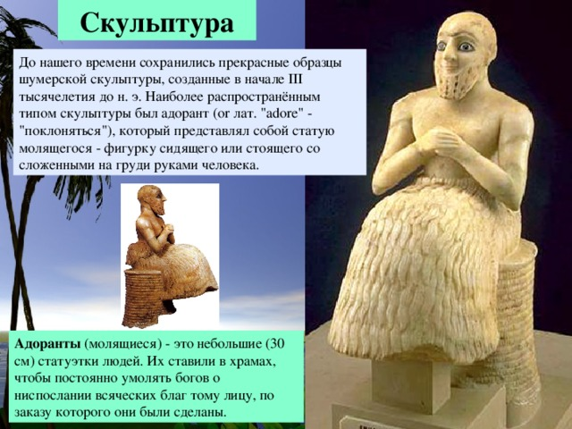 Скульптура До нашего времени сохранились прекрасные образцы шумерской скульптуры, созданные в начале III тысячелетия до н. э. Наиболее распространённым типом скульптуры был адорант (or лат.