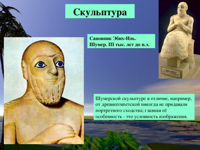 Скульптура Сановник Эбих-Иль. Шумер. III тыс.  лет до н.э. Шумерской скульптуре в отличие, например, от древнеегипетской никогда не придавали портретного сходства; главная её особенность - это условность изображения. Особенно тщательно выполняли огромные глаза адорантов; их часто инкрустировали.