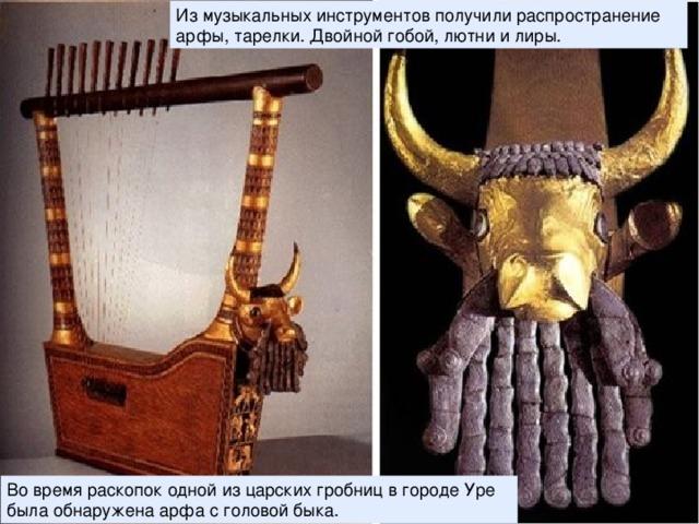 Из музыкальных инструментов получили распространение арфы, тарелки. Двойной гобой, лютни и лиры. Во время раскопок одной из царских гробниц в городе Уре была обнаружена арфа с головой быка.