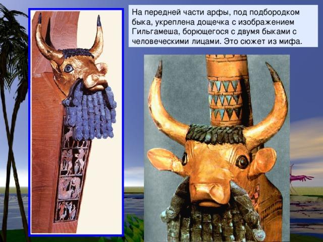 На передней части арфы, под подбородком быка, укреплена дощечка с изображением Гильгамеша, борющегося с двумя быками с человеческими лицами. Это сюжет из мифа.