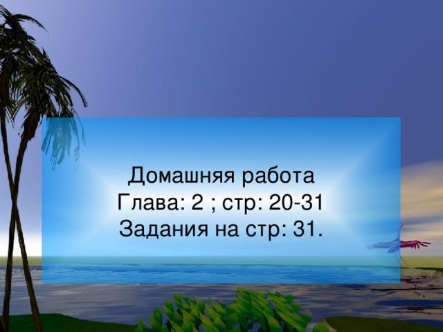 Домашняя работа Глава: 2 ; стр: 20-31 Задания на стр: 31.