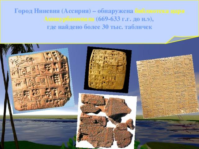 Город Ниневия (Ассирия) – обнаружена библиотека царя Ашшурбанипала (669-633 г.г. до н.э), где найдено более 30 тыс. табличек