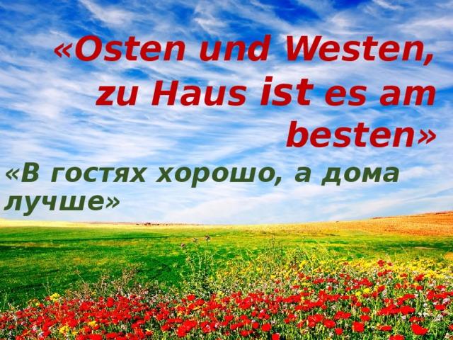 «Osten und Westen, zu Haus ist es am besten» «В гостях хорошо, а дома лучше»