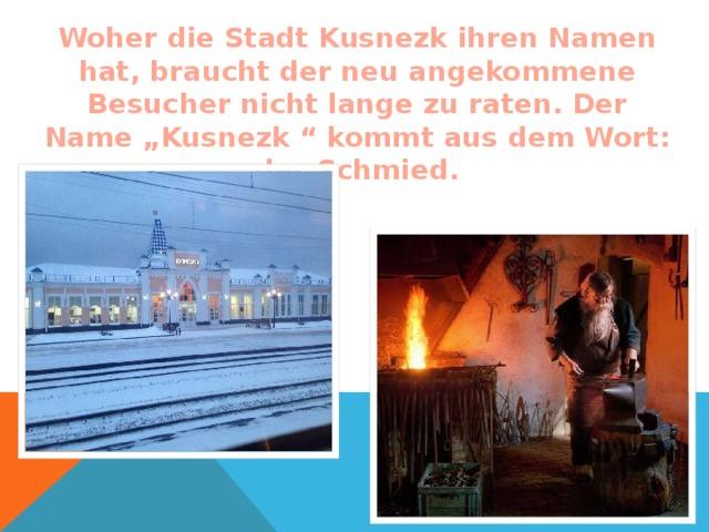 """Woher die Stadt Kusnezk ihren Namen hat, braucht der neu angekommene Besucher nicht lange zu raten. Der Name """"Kusnezk """" kommt aus dem Wort: der Schmied."""