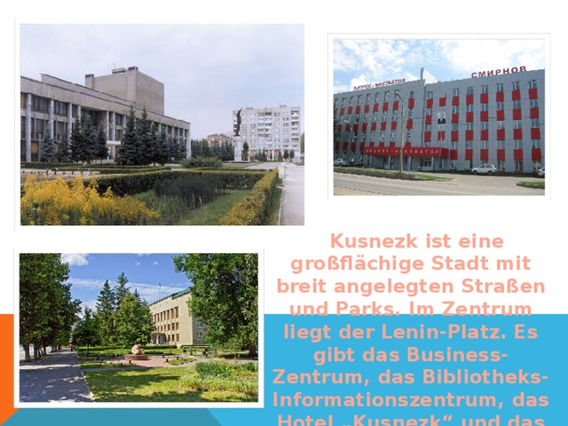"""Kusnezk ist eine großfl ächige Stadt mit breit angelegten Straßen und Parks. Im Zentrum liegt der Lenin-Platz. Es gibt das Business-Zentrum, das Bibliotheks-Informationszentrum, das Hotel """"Kusnezk"""" und das Gebäude der Stadtsverwaltung."""