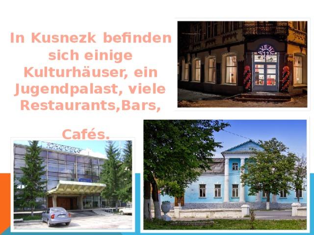 In  Kusnezk  befinden sich einige Kulturhäuser, ein Jugendpalast, viele Restaurants,Bars, Cafés.