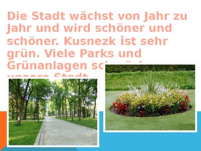 Die Stadt wächst von Jahr zu Jahr und wird schöner und schöner.  Kusnezk i st sehr grün. Viele Parks und Grünanlagen schmücken unsere Stadt.