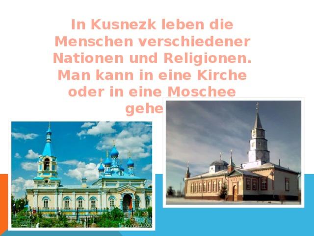 In Kusnezk leben die Menschen verschiedener Nationen und Religionen. Man kann in eine Kirche oder in eine Moschee gehen.