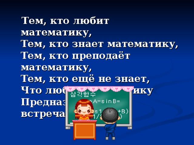 Тем, кто любит математику,  Тем, кто знает математику,  Тем, кто преподаёт математику,  Тем, кто ещё не знает,  Что любит математику  Предназначена эта встреча!!!