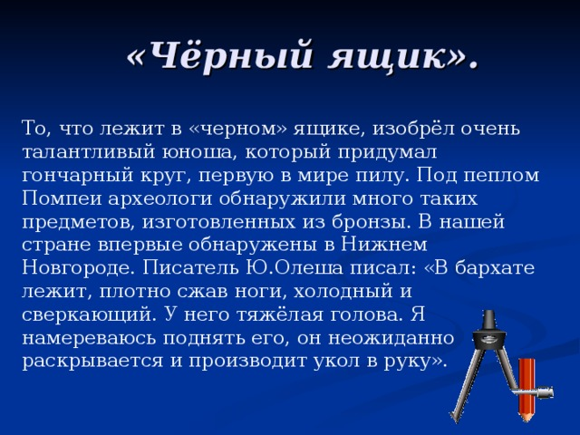 «Чёрный ящик». То, что лежит в «черном» ящике, изобрёл очень талантливый юноша, который придумал гончарный круг, первую в мире пилу. Под пеплом Помпеи археологи обнаружили много таких предметов, изготовленных из бронзы. В нашей стране впервые обнаружены в Нижнем Новгороде. Писатель Ю.Олеша писал: «В бархате лежит, плотно сжав ноги, холодный и сверкающий. У него тяжёлая голова. Я намереваюсь поднять его, он неожиданно раскрывается и производит укол в руку».
