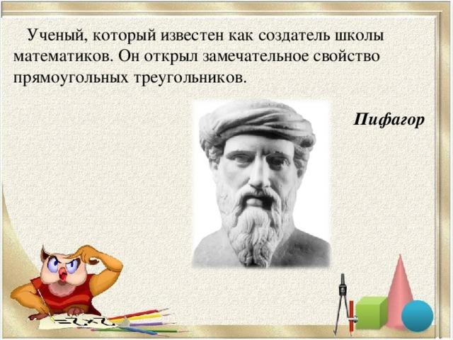 Ученый, который известен как создатель школы математиков. Он открыл замечательное свойство прямоугольных треугольников.  Пифагор