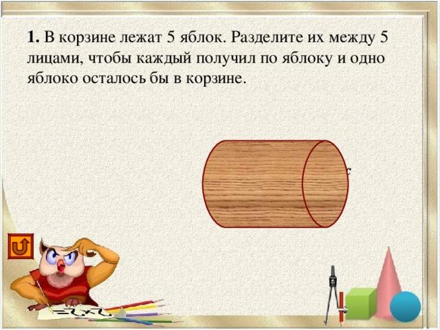 1. В корзине лежат 5 яблок. Разделите их между 5 лицами, чтобы каждый получил по яблоку и одно яблоко осталось бы в корзине. одно яблоко отдать с корзиной