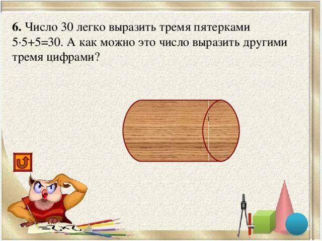 6. Число 30 легко выразить тремя пятерками 5·5+5=30. А как можно это число выразить другими тремя цифрами? 6·6-6=30, 33-3=30, 3 3 +3=30
