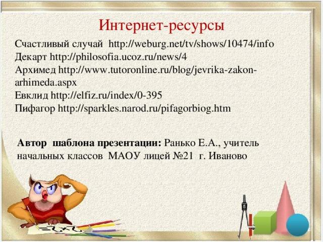 Интернет-ресурсы Счастливый случай http://weburg.net/tv/shows/10474/info  Декарт http://philosofia.ucoz.ru/news/4 Архимед http://www.tutoronline.ru/blog/jevrika-zakon-arhimeda.aspx Евклид http://elfiz.ru/index/0-395 Пифагор http://sparkles.narod.ru/pifagorbiog.htm Автор шаблона презентации: Ранько Е.А., учитель начальных классов МАОУ лицей №21 г. Иваново