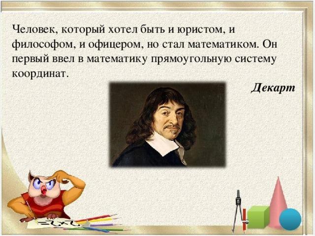 Человек, который хотел быть и юристом, и философом, и офицером, но стал математиком. Он первый ввел в математику прямоугольную систему координат. Декарт