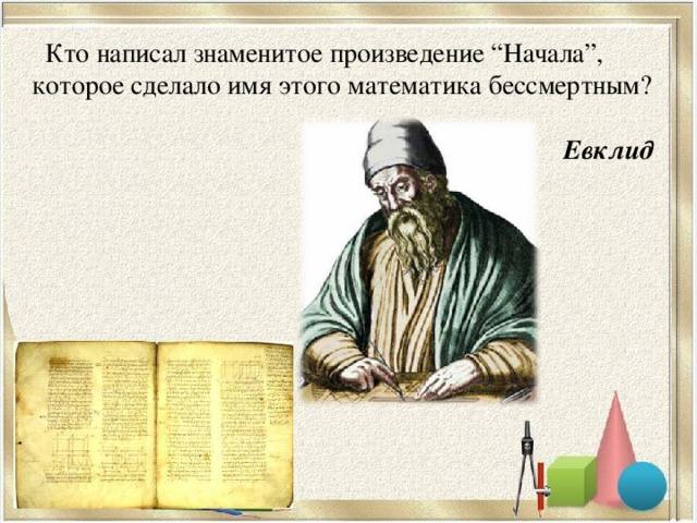 """Кто написал знаменитое произведение """"Начала"""", которое сделало имя этого математика бессмертным?  Евклид"""