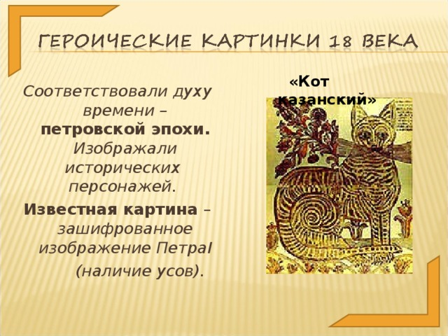 «Кот казанский» Соответствовали духу времени – петровской эпохи. Изображали исторических персонажей. Известная картина – зашифрованное изображение Петра I  (наличие усов).