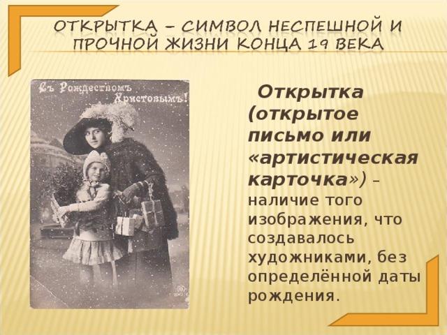 Открытка (открытое письмо или «артистическая карточка ») – наличие того изображения, что создавалось художниками, без определённой даты рождения.