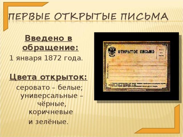 Введено в обращение:  1 января 1872 года. Цвета открыток:  серовато – белые; универсальные – чёрные, коричневые и зелёные.