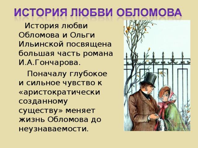 История любви Обломова и Ольги Ильинской посвящена большая часть романа И.А.Гончарова.  Поначалу глубокое и сильное чувство к «аристократически созданному существу» меняет жизнь Обломова до неузнаваемости.