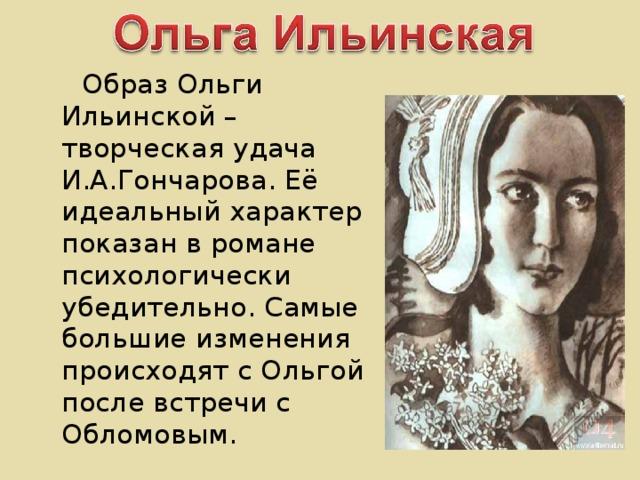Образ Ольги Ильинской – творческая удача И.А.Гончарова. Её идеальный характер показан в романе психологически убедительно. Самые большие изменения происходят с Ольгой после встречи с Обломовым.
