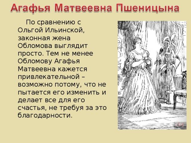 По сравнению с Ольгой Ильинской, законная жена Обломова выглядит просто. Тем не менее Обломову Агафья Матвеевна кажется привлекательной – возможно потому, что не пытается его изменить и делает все для его счастья, не требуя за это благодарности.