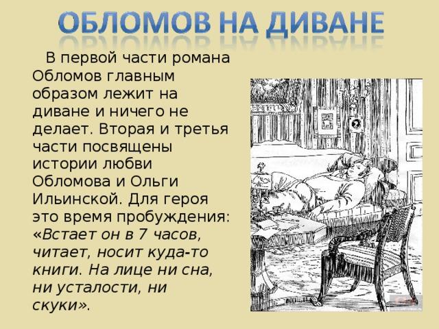 В первой части романа Обломов главным образом лежит на диване и ничего не делает. Вторая и третья части посвящены истории любви Обломова и Ольги Ильинской. Для героя это время пробуждения: « Встает он в 7 часов, читает, носит куда-то книги. На лице ни сна, ни усталости, ни скуки».