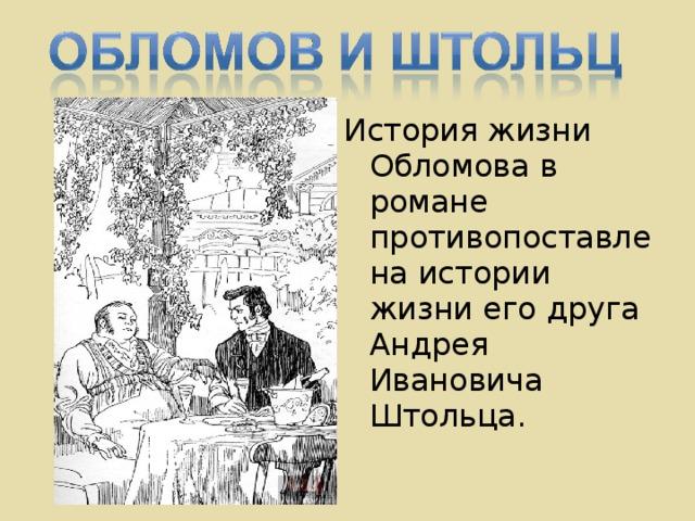 История жизни Обломова в романе противопоставлена истории жизни его друга Андрея Ивановича Штольца.