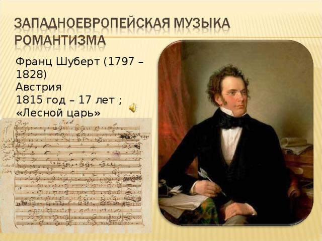Франц Шуберт (1797 – 1828) Австрия 1815 год – 17 лет ; «Лесной царь»