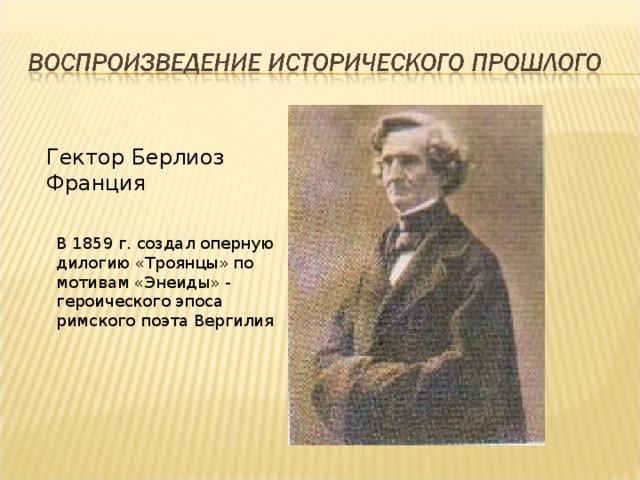 Гектор Берлиоз Франция В 1859 г. создал оперную дилогию «Троянцы» по мотивам «Энеиды» - героического эпоса римского поэта Вергилия
