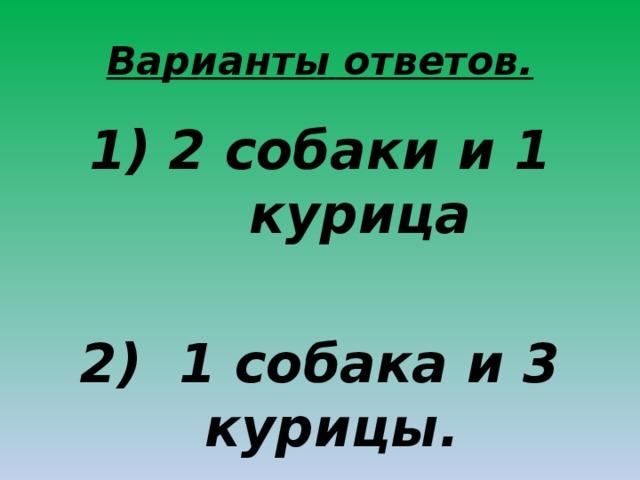 Варианты ответов. 2 собаки и 1 курица  2) 1 собака и 3 курицы.