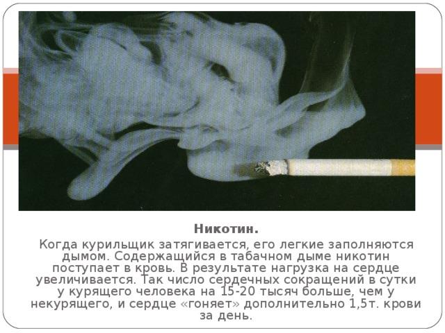 Никотин. Когда курильщик затягивается, его легкие заполняются дымом. Содержащийся в табачном дыме никотин поступает в кровь. В результате нагрузка на сердце увеличивается. Так число сердечных сокращений в сутки у курящего человека на 15-20 тысяч больше, чем у некурящего, и сердце «гоняет» дополнительно 1,5т. крови за день.