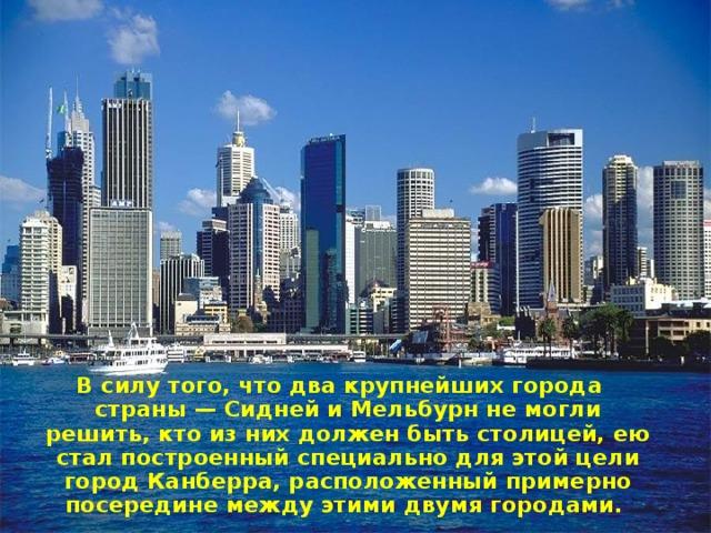 В силу того, что два крупнейших города страны— Сидней и Мельбурн не могли решить, кто из них должен быть столицей, ею стал построенный специально для этой цели город Канберра, расположенный примерно посередине между этими двумя городами.