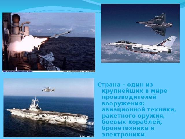 Страна - один из крупнейших в мире производителей вооружения: авиационной техники, ракетного оружия, боевых кораблей, бронетехники и электроники .