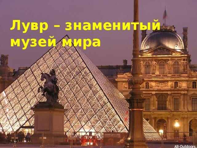 Лувр – знаменитый музей мира