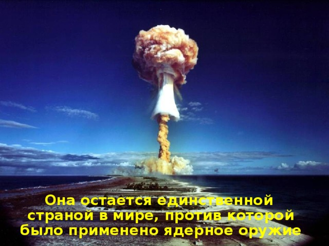 Она остается единственной страной в мире, против которой было применено ядерное оружие