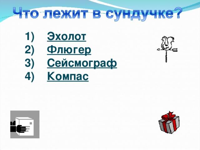 1) Эхолот 2) Флюгер 3) Сейсмограф 4) Компас