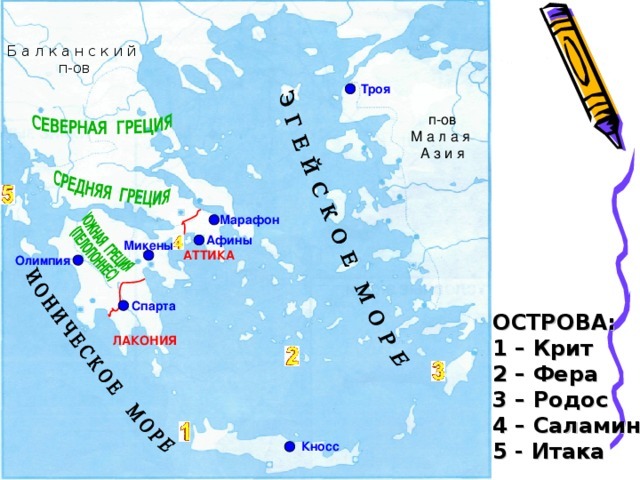 Б а л к а н с к и й  п-ов Троя п-ов  М а л а я  А з и я Марафон Афины Микены Олимпия АТТИКА Спарта ОСТРОВА: 1 – Крит 2 – Фера 3 – Родос 4 – Саламин 5 - Итака ЛАКОНИЯ Кносс