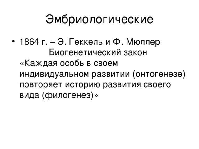 Эмбриологические 1864 г. – Э. Геккель и Ф. Мюллер  Биогенетический закон  «Каждая особь в своем индивидуальном развитии (онтогенезе) повторяет историю развития своего вида (филогенез)»