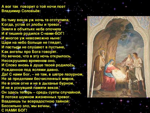 А вот так говорит о той ночи поэт Владимир Соловьёв:  Во тьму веков уж ночь та отступила,  Когда, устав от злобы и тревог,  Земля в объятьях неба опочила  И в тишине родился С-нами-БОГ! И многое уж невозможно ныне:  Цари на небо больше не глядят,  И пастыри не слушают в пустыне,  Как ангелы про Бога говорят.  Но вечное, что в эту ночь открылось, Несокрушимо временем оно,  И Слово вновь в душе твоей родилось,  Рожденное под яслями давно.  Да! С нами Бог, – не там, в шатре лазурном,  Не за пределами бесчисленных миров,  Не в злом огне и не в дыханье бурном,  И не в уснувшей памяти веков.  Он здесь теперь – средь суеты случайной,  В потоке шумном жизненных тревог.  Владеешь ты всерадостною тайной:  Бессильно зло, мы вечны, С НАМИ БОГ!